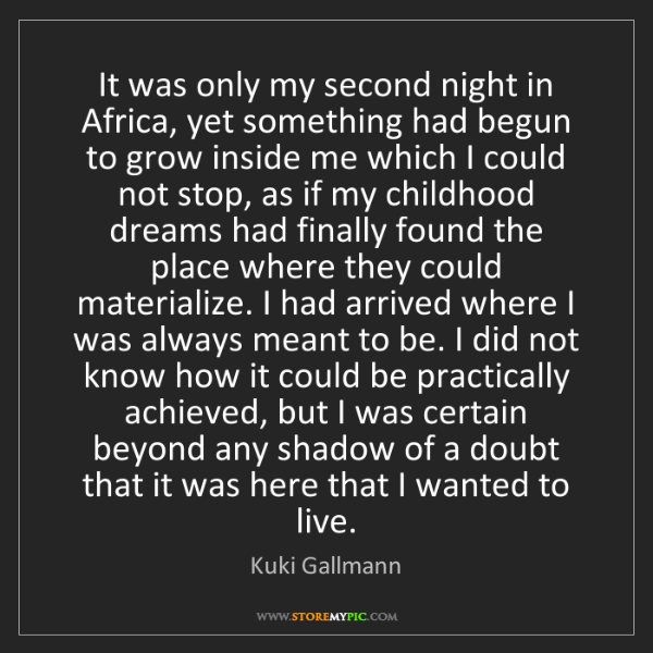 Kuki Gallmann: It was only my second night in Africa, yet something...