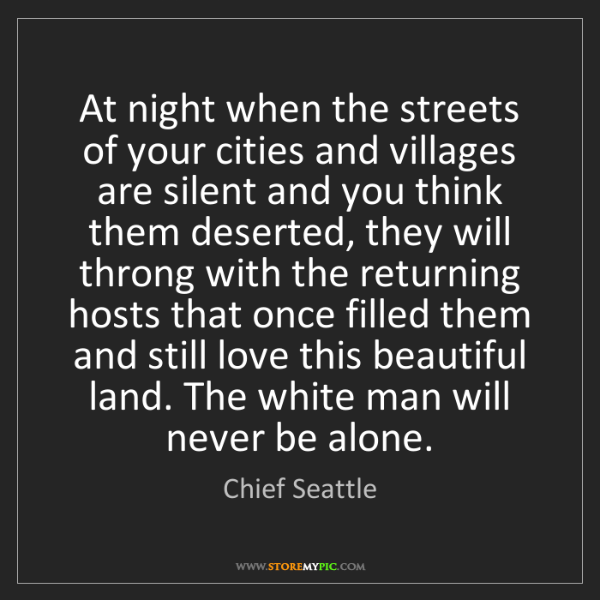 Chief Seattle: At night when the streets of your cities and villages...
