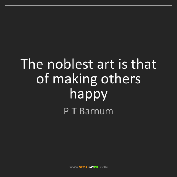 P T Barnum: The noblest art is that of making others happy