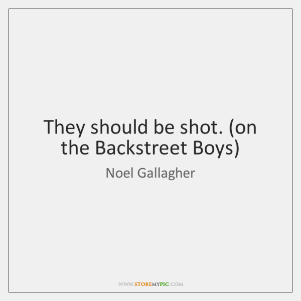 They should be shot. (on the Backstreet Boys)