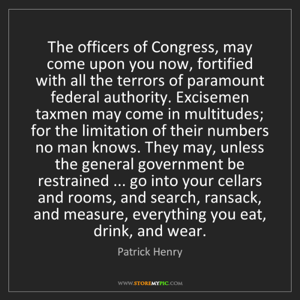 Patrick Henry: The officers of Congress, may come upon you now, fortified...
