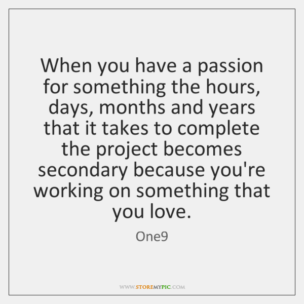 When you have a passion for something the hours, days, months and ...