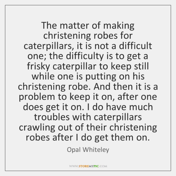 The matter of making christening robes for caterpillars, it is not a ...