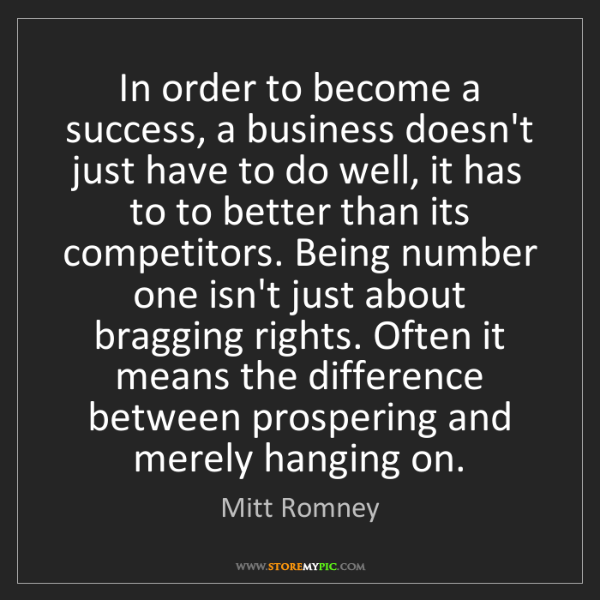 Mitt Romney: In order to become a success, a business doesn't just...