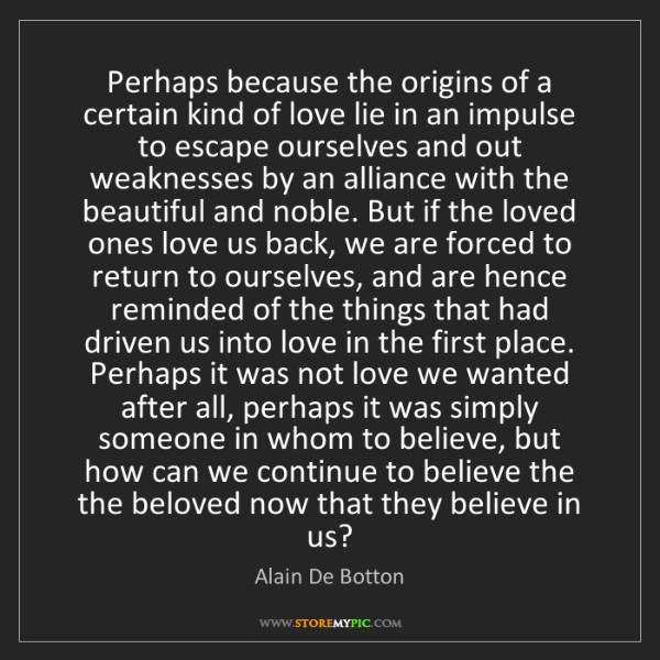Alain De Botton: Perhaps because the origins of a certain kind of love...