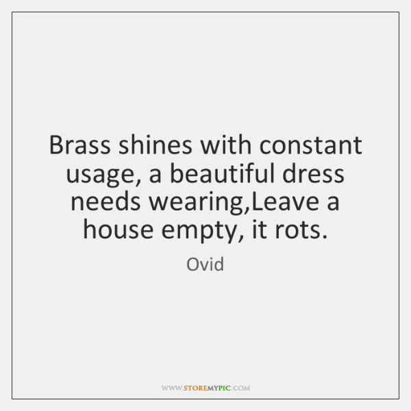 Brass shines with constant usage, a beautiful dress needs wearing,Leave a ...