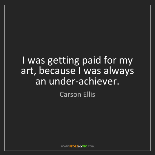 Carson Ellis: I was getting paid for my art, because I was always an...