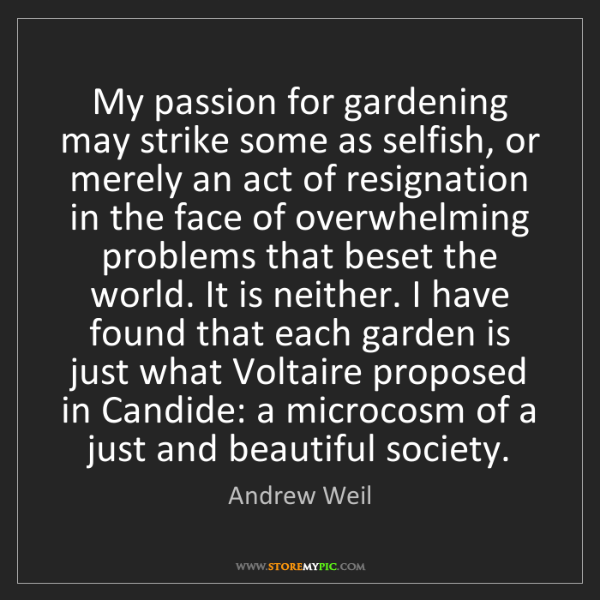 Andrew Weil: My passion for gardening may strike some as selfish,...