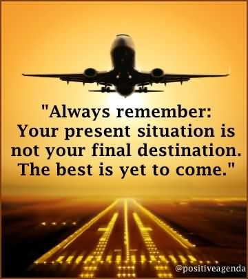 Always remember your present situation is not your final destination the best is yet