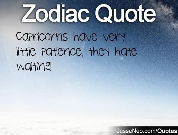 Capricorns have very little patience they hate waiting