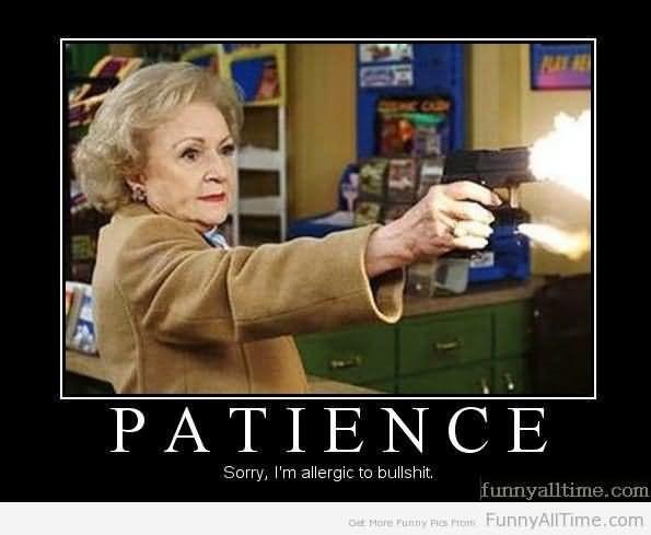 Patience sorry im allergic to bullshit