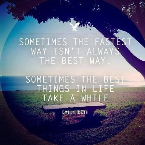 Sometimes The Fastest Way Isnt Always The Best Way Sometimes The Best  Things In Life