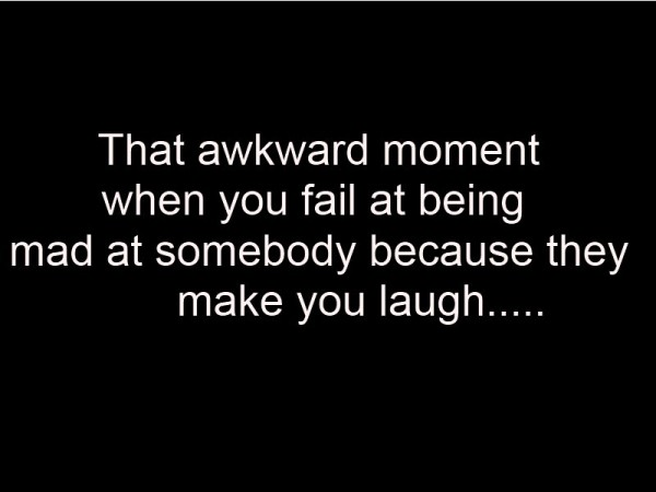That awkward moment when you fail at being mad at somebody because they make you laug