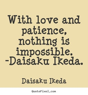 With Love And Patience Nothing Is Impossible Daisaku Ikeda Storemypic