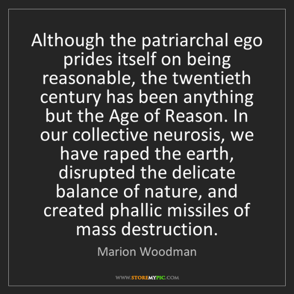 Marion Woodman: Although the patriarchal ego prides itself on being reasonable,...