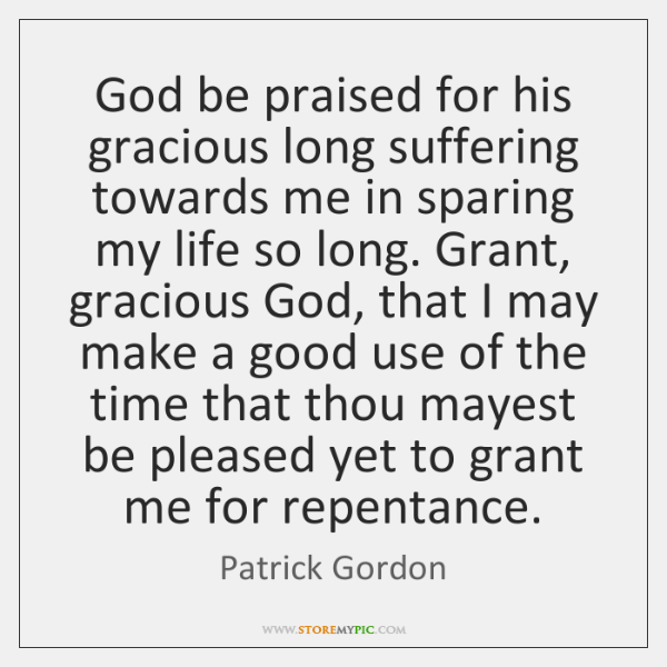 God be praised for his gracious long suffering towards me in sparing ...