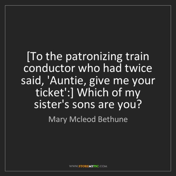Mary Mcleod Bethune: [To the patronizing train conductor who had twice said,...