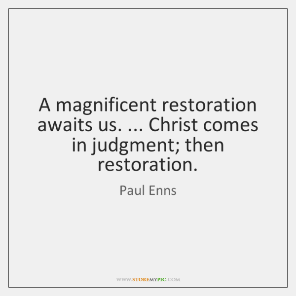 A magnificent restoration awaits us. ... Christ comes in judgment; then restoration.