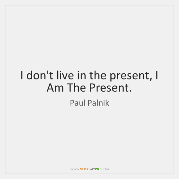 I don't live in the present, I Am The Present.