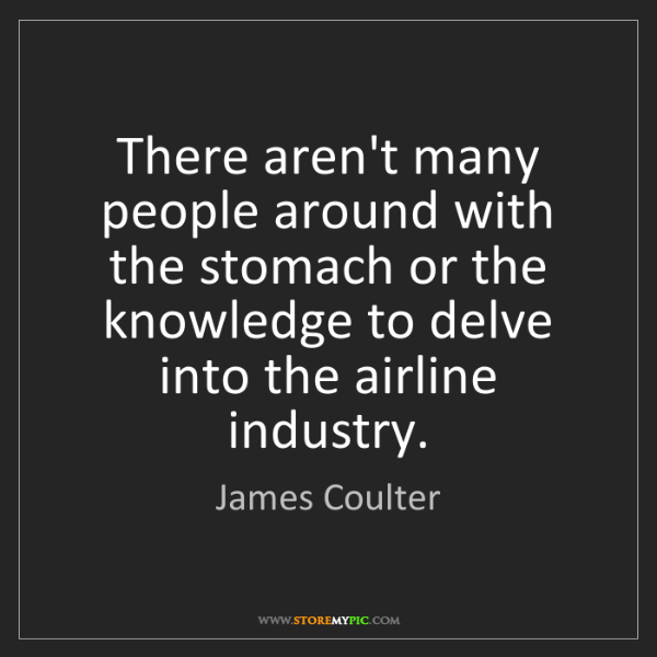 James Coulter: There aren't many people around with the stomach or the...