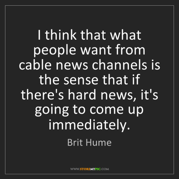 Brit Hume: I think that what people want from cable news channels...