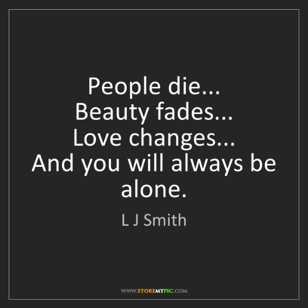 L J Smith: People die...  Beauty fades...  Love changes...  And...