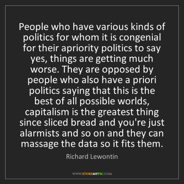 Richard Lewontin: People who have various kinds of politics for whom it...