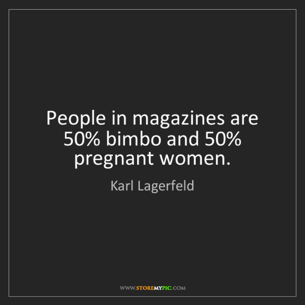 Karl Lagerfeld: People in magazines are 50% bimbo and 50% pregnant women.