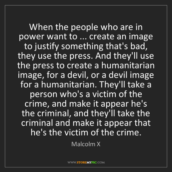 Malcolm X: When the people who are in power want to ... create an...