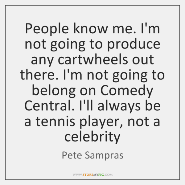 People know me. I'm not going to produce any cartwheels out there. ...