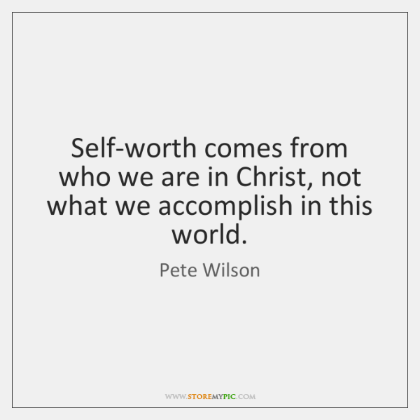 Self-worth comes from who we are in Christ, not what we accomplish ...