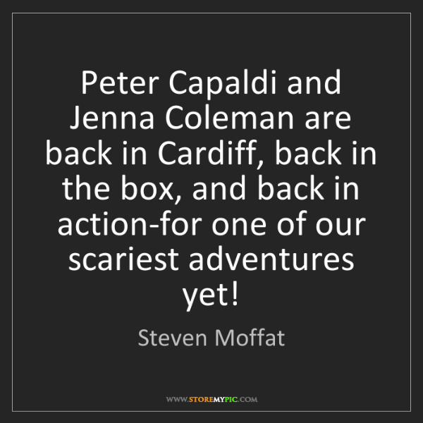 Steven Moffat: Peter Capaldi and Jenna Coleman are back in Cardiff,...