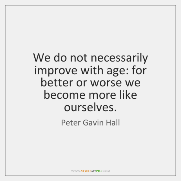 We do not necessarily improve with age: for better or worse we ...