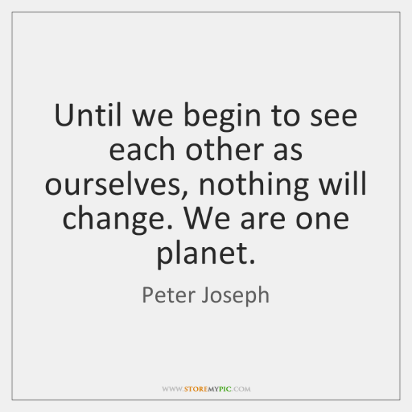 Until we begin to see each other as ourselves, nothing will change. ...