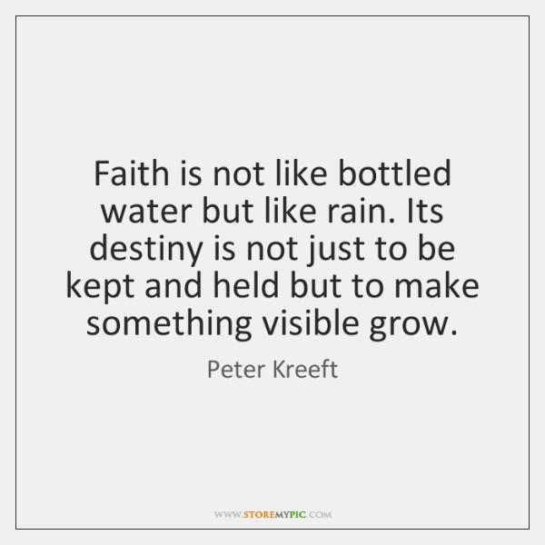 Faith is not like bottled water but like rain. Its destiny is ...