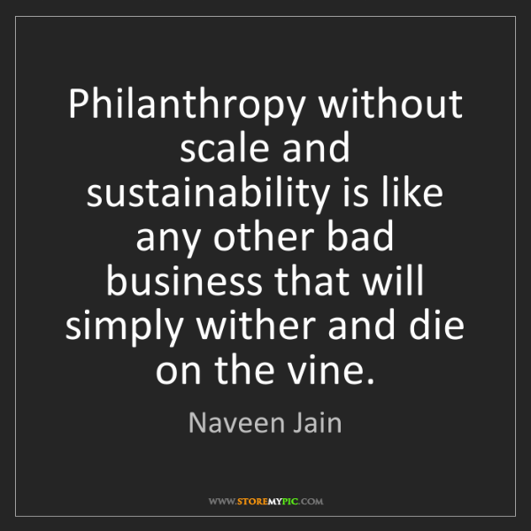 Naveen Jain: Philanthropy without scale and sustainability is like...