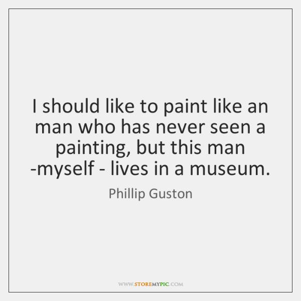 I should like to paint like an man who has never seen ...