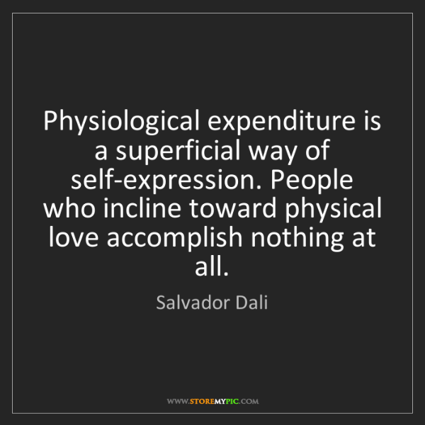 Salvador Dali: Physiological expenditure is a superficial way of self-expression....
