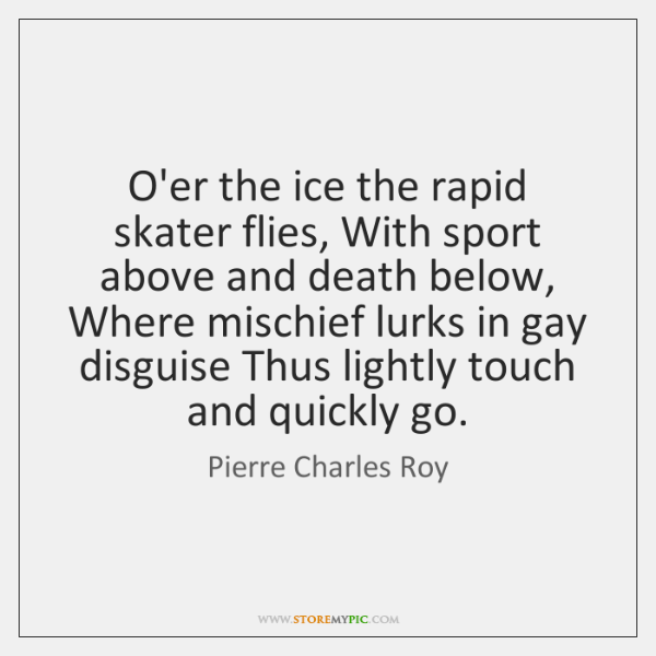 O'er the ice the rapid skater flies, With sport above and death ...