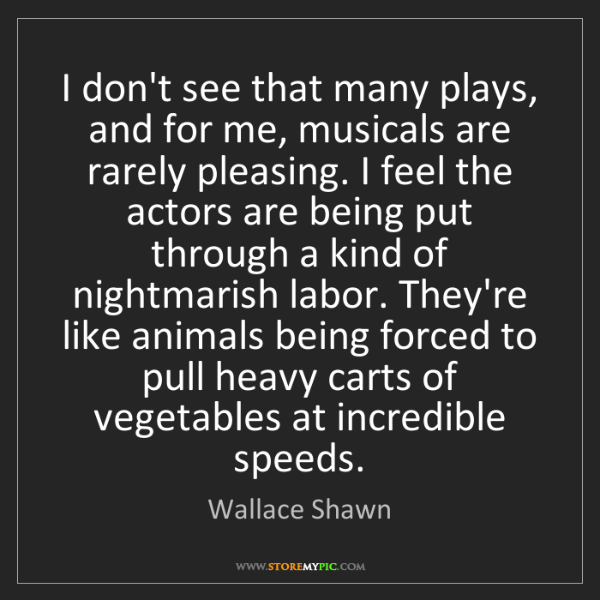 Wallace Shawn: I don't see that many plays, and for me, musicals are...