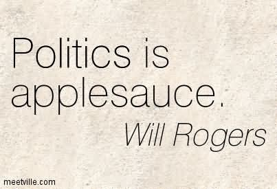 Politics is applesauce will rogers