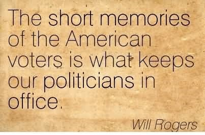 The short memories of the american voters is what keeps our politicians in office