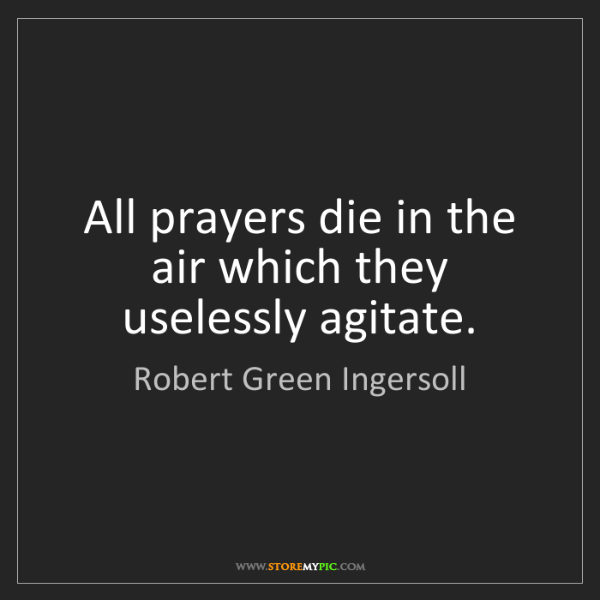 Robert Green Ingersoll: All prayers die in the air which they uselessly agitate.