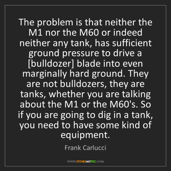Frank Carlucci: The problem is that neither the M1 nor the M60 or indeed...