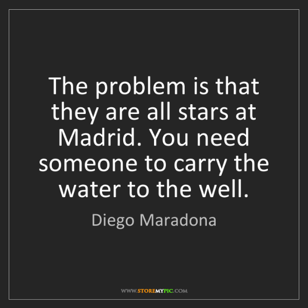 Diego Maradona: The problem is that they are all stars at Madrid. You...