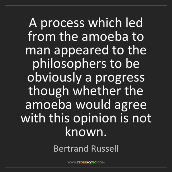 Bertrand Russell: A process which led from the amoeba to man appeared to...