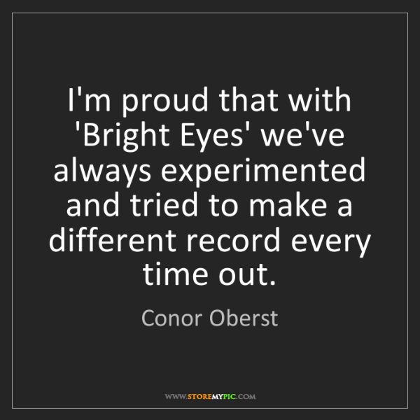 Conor Oberst: I'm proud that with 'Bright Eyes' we've always experimented...