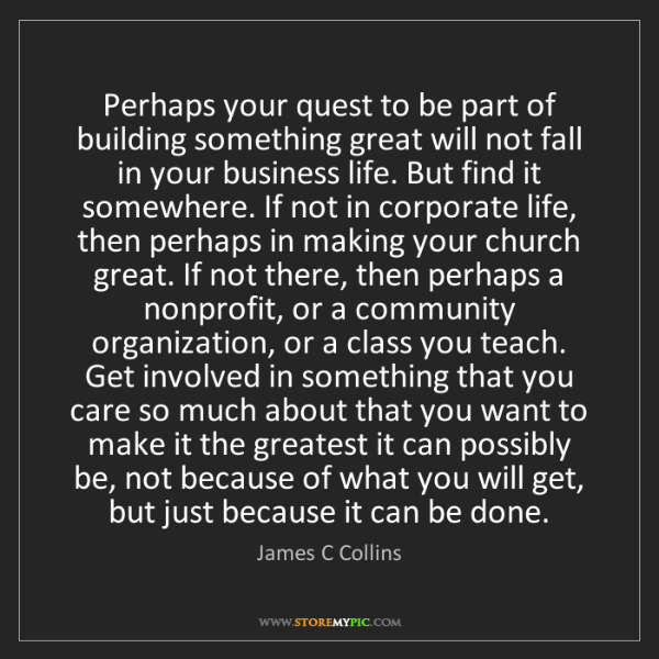 James C Collins: Perhaps your quest to be part of building something great...