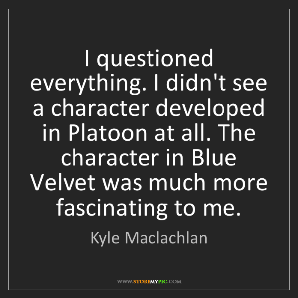 Kyle Maclachlan: I questioned everything. I didn't see a character developed...