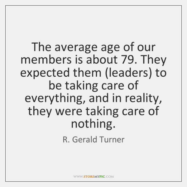 The average age of our members is about 79. They expected them (leaders) ...